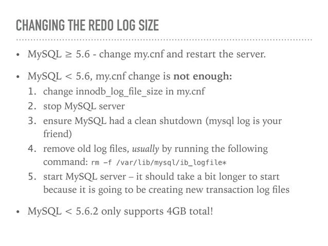 CHANGING THE REDO LOG SIZE • MySQL ≥ 5.6 - change my.cnf and restart the server. • MySQL < 5.6, my.cnf change is not enoug...