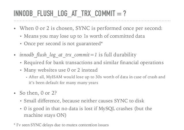 INNODB_FLUSH_LOG_AT_TRX_COMMIT = ? • When 0 or 2 is chosen, SYNC is performed once per second: • Means you may lose up to ...