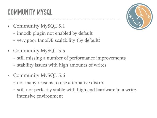 COMMUNITY MYSQL • Community MySQL 5.1 • innodb plugin not enabled by default • very poor InnoDB scalability (by default) •...