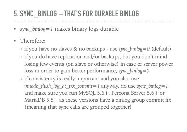 5. SYNC_BINLOG – THAT'S FOR DURABLE BINLOG • sync_binlog=1 makes binary logs durable • Therefore: • if you have no slaves ...
