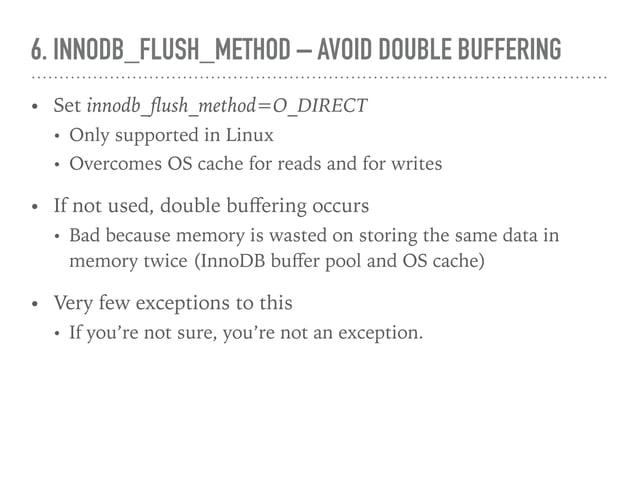 6. INNODB_FLUSH_METHOD – AVOID DOUBLE BUFFERING • Set innodb_flush_method=O_DIRECT • Only supported in Linux • Overcomes OS...