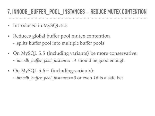 7. INNODB_BUFFER_POOL_INSTANCES – REDUCE MUTEX CONTENTION • Introduced in MySQL 5.5 • Reduces global buffer pool mutex cont...