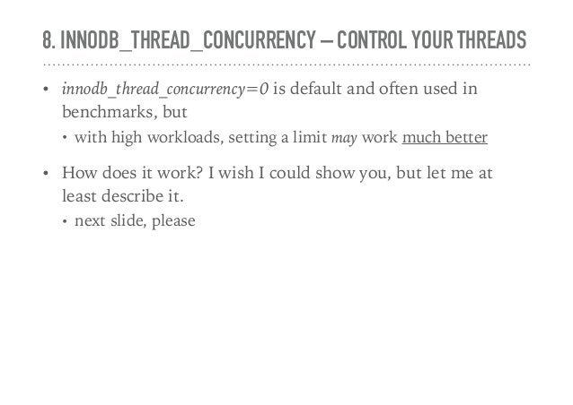 8. INNODB_THREAD_CONCURRENCY – CONTROL YOUR THREADS • innodb_thread_concurrency=0 is default and often used in benchmarks,...