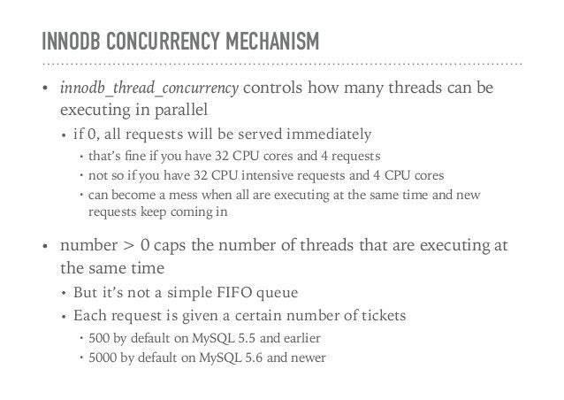 INNODB CONCURRENCY MECHANISM • innodb_thread_concurrency controls how many threads can be executing in parallel • if 0, al...