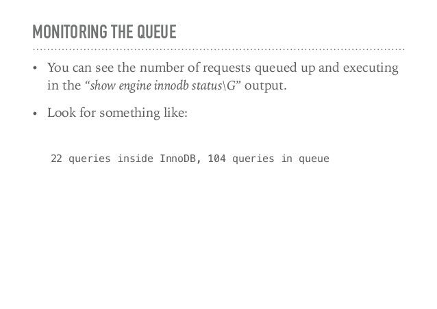 """MONITORING THE QUEUE • You can see the number of requests queued up and executing in the """"show engine innodb statusG"""" outp..."""