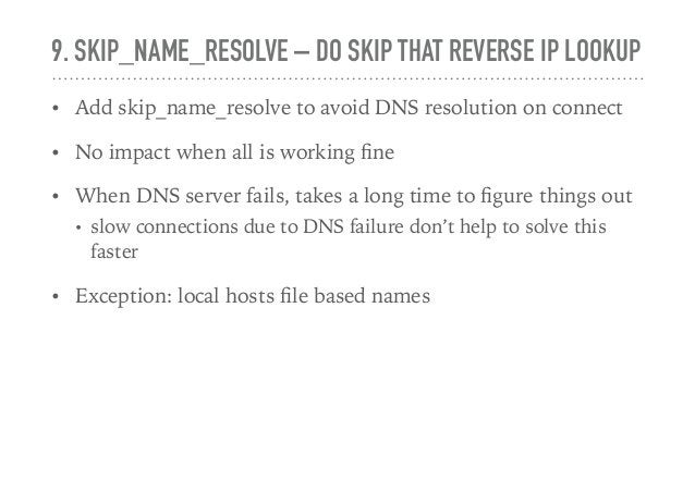 9. SKIP_NAME_RESOLVE – DO SKIP THAT REVERSE IP LOOKUP • Add skip_name_resolve to avoid DNS resolution on connect • No impa...