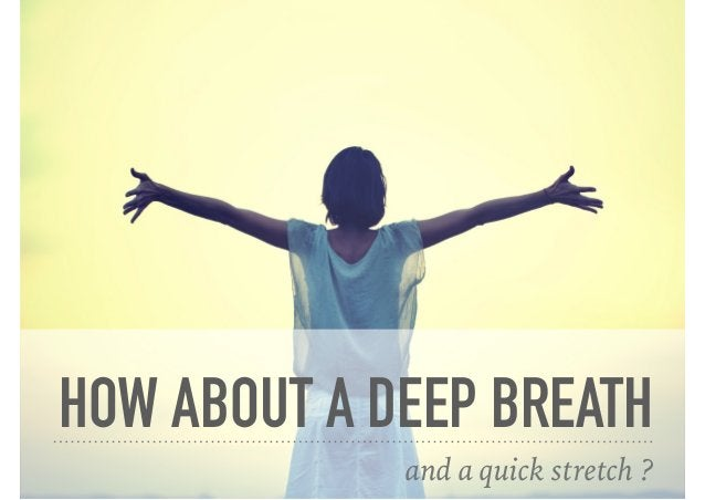 HOW ABOUT A DEEP BREATH and a quick stretch ?