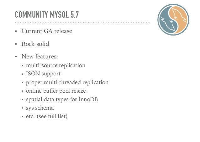COMMUNITY MYSQL 5.7 • Current GA release • Rock solid • New features: • multi-source replication • JSON support • proper m...
