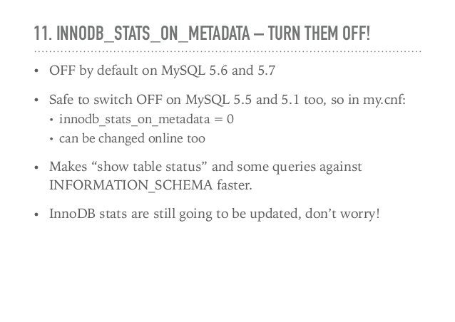 11. INNODB_STATS_ON_METADATA – TURN THEM OFF! • OFF by default on MySQL 5.6 and 5.7 • Safe to switch OFF on MySQL 5.5 and ...