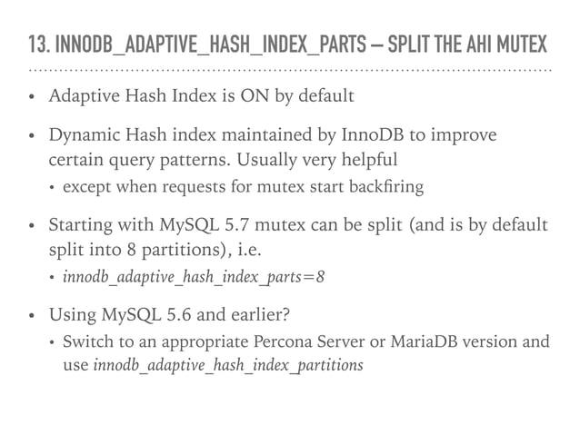 13. INNODB_ADAPTIVE_HASH_INDEX_PARTS – SPLIT THE AHI MUTEX • Adaptive Hash Index is ON by default • Dynamic Hash index mai...