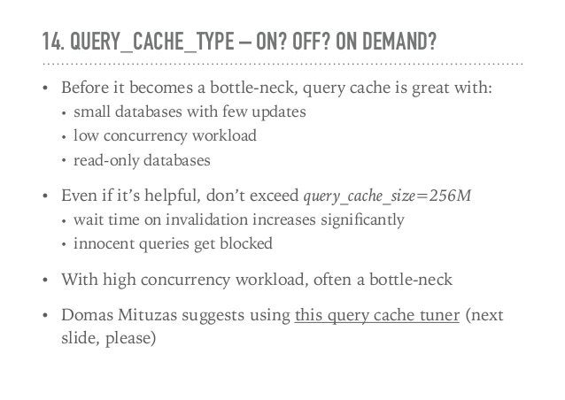 14. QUERY_CACHE_TYPE – ON? OFF? ON DEMAND? • Before it becomes a bottle-neck, query cache is great with: • small databases...
