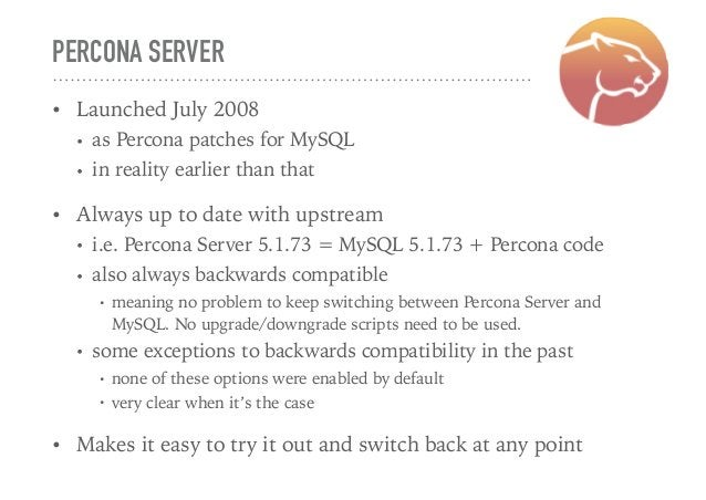 PERCONA SERVER • Launched July 2008 • as Percona patches for MySQL • in reality earlier than that • Always up to date with...