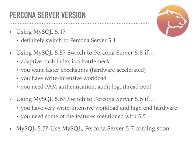 PERCONA SERVER VERSION • Using MySQL 5.1? • definitely switch to Percona Server 5.1 • Using MySQL 5.5? Switch to Percona Se...