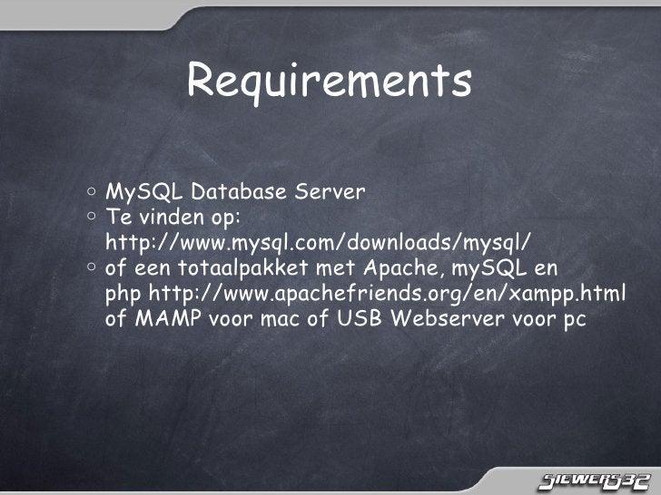 Requirementso MySQL Database Servero Te vinden op:  http://www.mysql.com/downloads/mysql/o of een totaalpakket met Apache...
