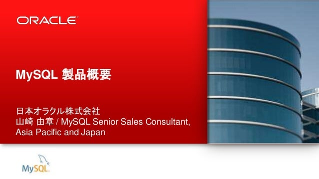 1 Copyright © 2014, Oracle and/or its affiliates. All rights reserved. MySQL 製品概要 日本オラクル株式会社 山崎 由章 / MySQL Senior Sales Co...