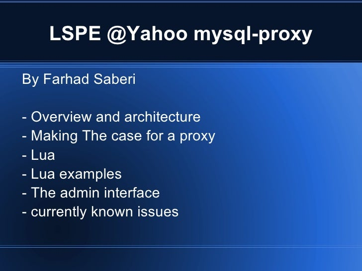 LSPE @Yahoo mysql-proxy <ul><li>By Farhad Saberi </li></ul>- Overview and architecture - Making The case for a proxy - Lua...