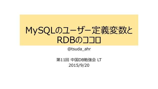MySQLのユーザー定義変数と RDBのココロ @tsuda_ahr 第11回 中国DB勉強会 LT 2015/9/20
