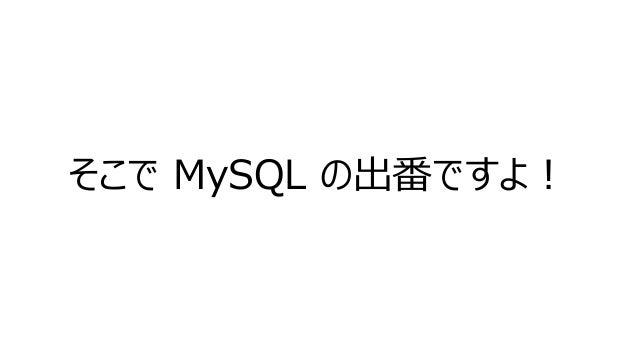 そこで MySQL の出番ですよ!