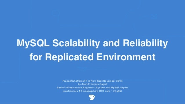 MySQL Scalability and Reliability for Replicated Environment Presented at GrowIT in Novi Sad (November 2018) by Jean-Franç...