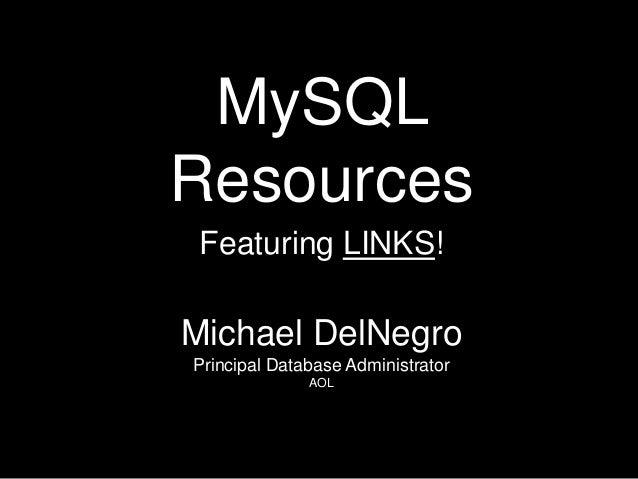 MySQLResources Featuring LINKS!Michael DelNegroPrincipal Database Administrator              AOL