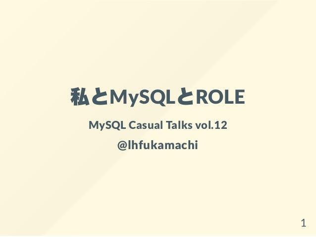 私とMySQLとROLE MySQL Casual Talks vol.12 @lhfukamachi 1