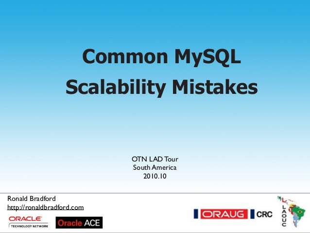 Common MySQL Scalability Mistakes - 2010.10 Common MySQL Scalability Mistakes Ronald Bradford OTN LAD Tour South America 2...