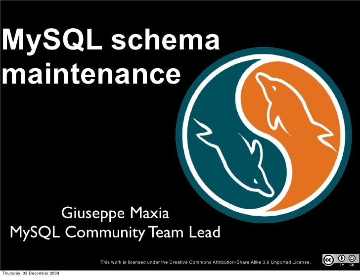 MySQL schema maintenance            Giuseppe Maxia    MySQL Community Team Lead                              This work is ...