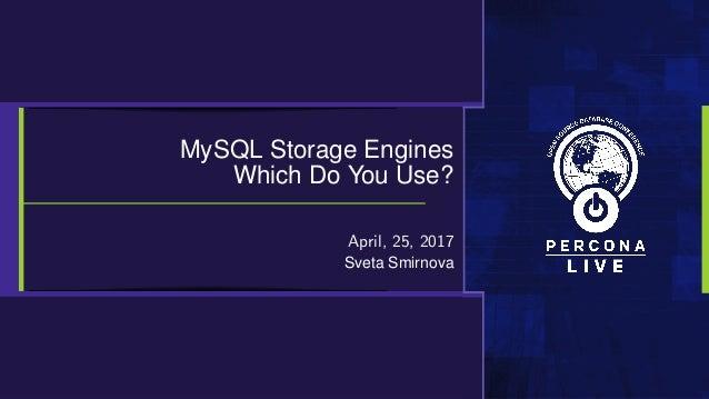 MySQL Storage Engines Which Do You Use? April, 25, 2017 Sveta Smirnova