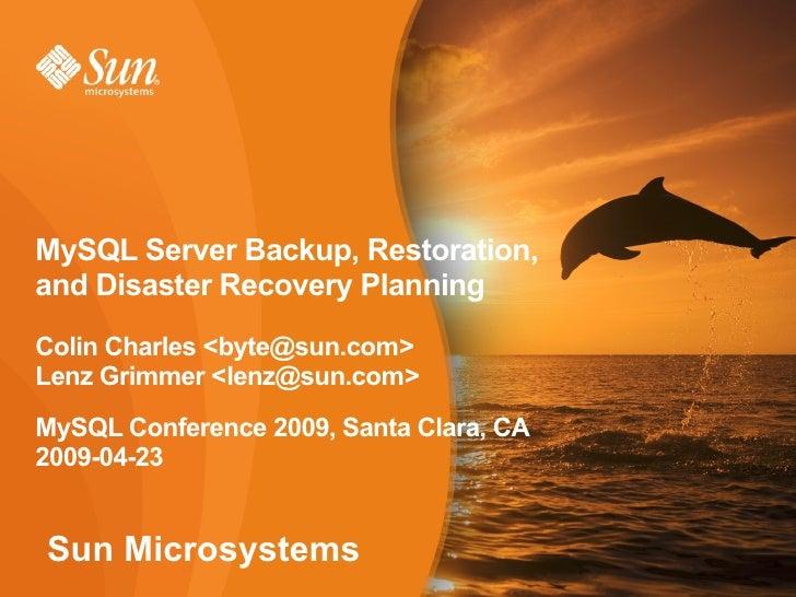 MySQL Server Backup, Restoration, and Disaster Recovery Planning Colin Charles <byte@sun.com> Lenz Grimmer <lenz@sun.com> ...