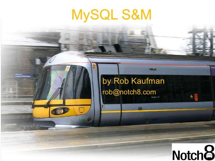 by Rob Kaufman [email_address] MySQL S&M