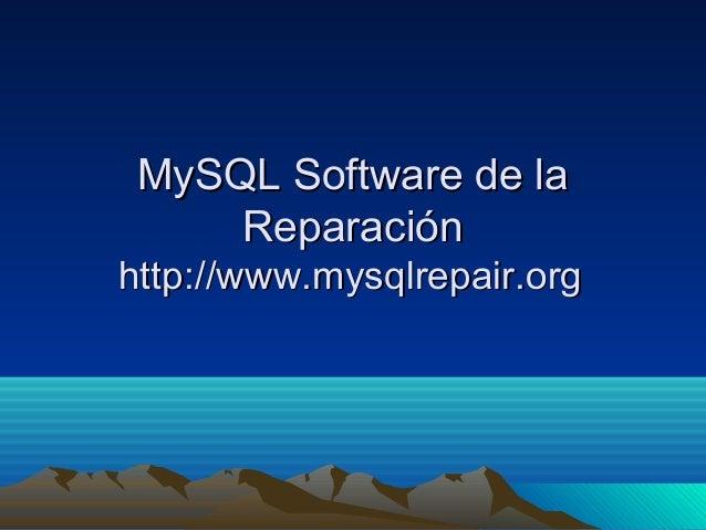 MySQL Software de laMySQL Software de la ReparaciónReparación http://www.mysqlrepair.orghttp://www.mysqlrepair.org