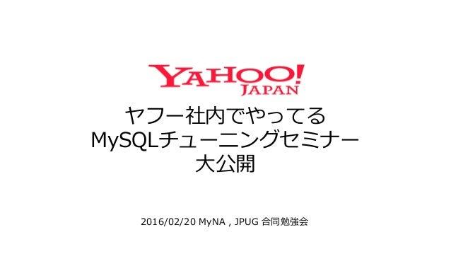 ヤフー社内でやってる MySQLチューニングセミナー 大公開 2016/02/20 MyNA , JPUG 合同勉強会