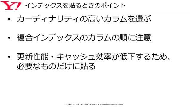 インデックスを貼るときのポイント • カーディナリティの高いカラムを選ぶ • 複合インデックスのカラムの順に注意 • 更新性能・キャッシュ効率が低下するため、 必要なものだけに貼る Copyright (C) 2016 Yahoo Japan ...