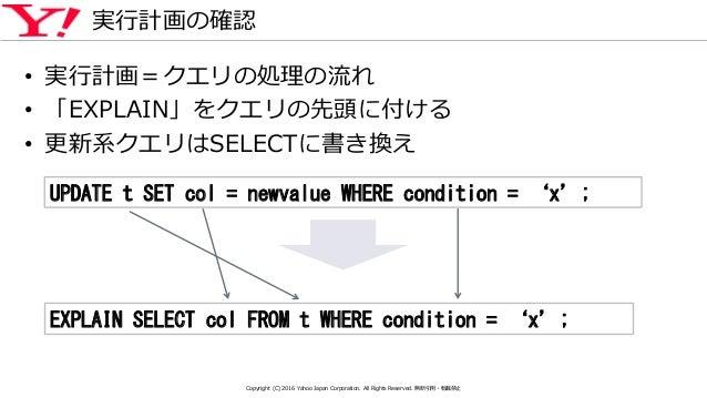 実行計画の確認 • 実行計画=クエリの処理の流れ • 「EXPLAIN」をクエリの先頭に付ける • 更新系クエリはSELECTに書き換え UPDATE t SET col = newvalue WHERE condition = 'x'; EX...