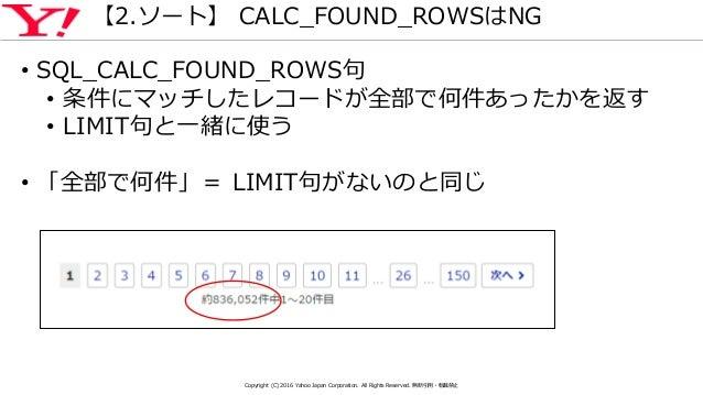【2.ソート】 CALC_FOUND_ROWSはNG • SQL_CALC_FOUND_ROWS句 • 条件にマッチしたレコードが全部で何件あったかを返す • LIMIT句と一緒に使う • 「全部で何件」= LIMIT句がないのと同じ Copy...