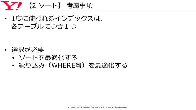 【2.ソート】 考慮事項 • 1度に使われるインデックスは、 各テーブルにつき1つ • 選択が必要 • ソートを最適化する • 絞り込み(WHERE句)を最適化する Copyright (C) 2016 Yahoo Japan Corporat...