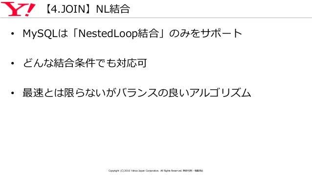 【4.JOIN】NL結合 • MySQLは「NestedLoop結合」のみをサポート • どんな結合条件でも対応可 • 最速とは限らないがバランスの良いアルゴリズム Copyright (C) 2016 Yahoo Japan Corporat...