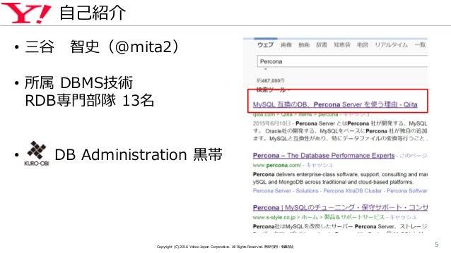 自己紹介 Copyright (C) 2016 Yahoo Japan Corporation. All Rights Reserved. 無断引用・転載禁止 5 • 三谷 智史(@mita2) • 所属 DBMS技術 RDB専門部隊 13名 ...