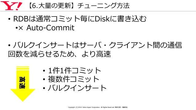 【6.大量の更新】チューニング方法 • RDBは通常コミット毎にDiskに書き込む •× Auto-Commit • バルクインサートはサーバ・クライアント間の通信 回数を減らせるため、より高速 • 1件1件コミット • 複数件コミット • バ...