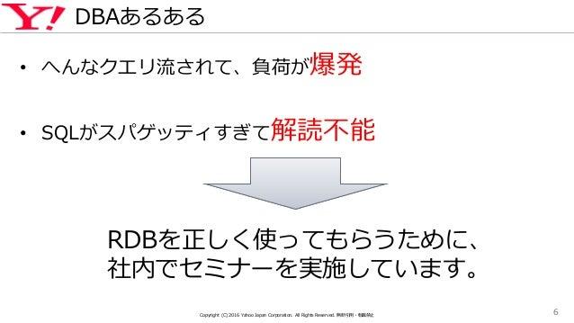 DBAあるある • へんなクエリ流されて、負荷が爆発 • SQLがスパゲッティすぎて解読不能 Copyright (C) 2016 Yahoo Japan Corporation. All Rights Reserved. 無断引用・転載禁止 ...