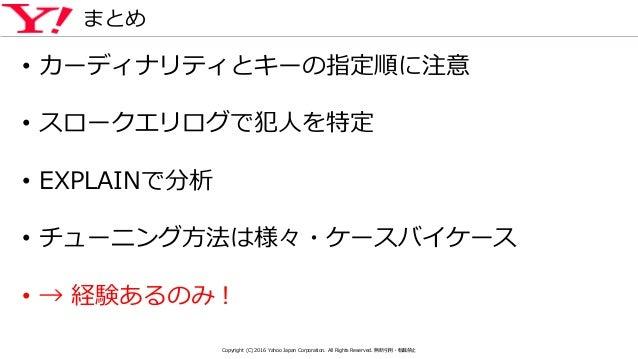 まとめ • カーディナリティとキーの指定順に注意 • スロークエリログで犯人を特定 • EXPLAINで分析 • チューニング方法は様々・ケースバイケース • → 経験あるのみ! Copyright (C) 2016 Yahoo Japan C...