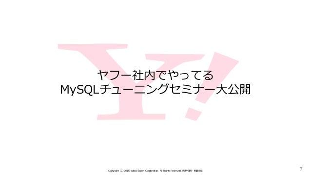 ヤフー社内でやってる MySQLチューニングセミナー大公開 Copyright (C) 2016 Yahoo Japan Corporation. All Rights Reserved. 無断引用・転載禁止 7
