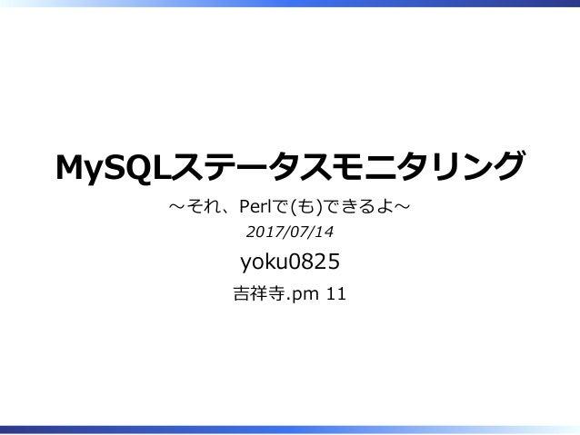 MySQLステータスモニタリング 〜それ、Perlで(も)できるよ〜 2017/07/14 yoku0825 吉祥寺.pm 11