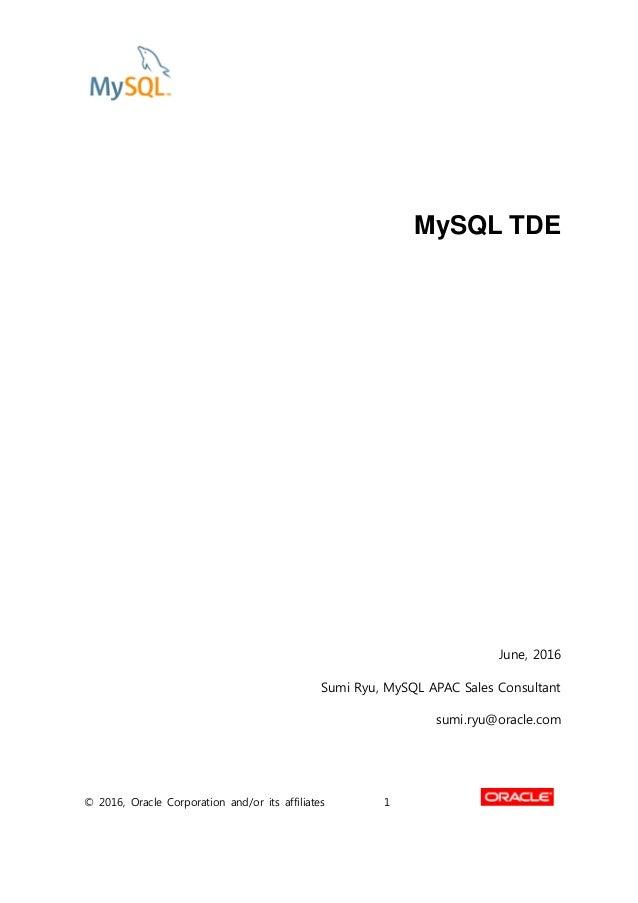 © 2016, Oracle Corporation and/or its affiliates 1 MySQL TDE June, 2016 Sumi Ryu, MySQL APAC Sales Consultant sumi.ryu@ora...