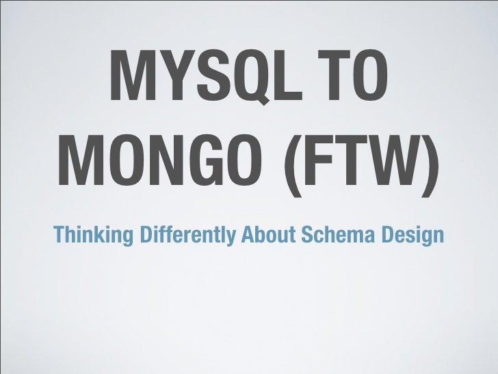 MYSQL TO MONGO (FTW) Thinking Differently About Schema Design