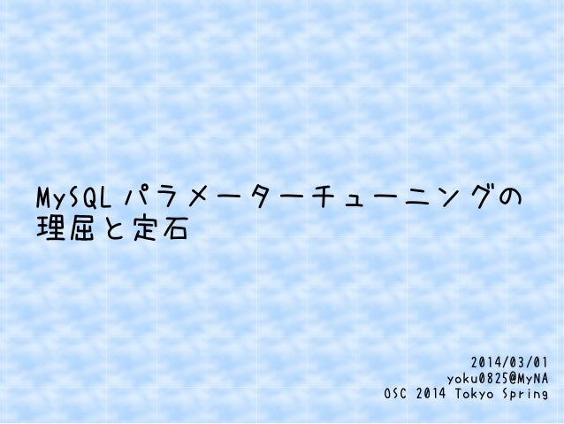 MySQL パラメーターチューニングの 理屈と定石  2014/03/01 yoku0825@MyNA OSC 2014 Tokyo Spring