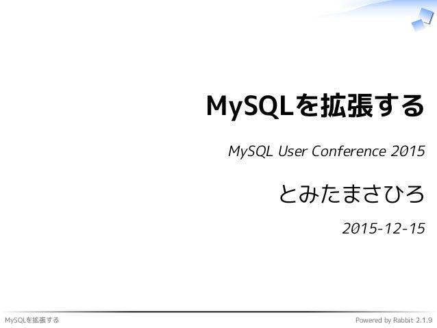 MySQLを拡張する Powered by Rabbit 2.1.9 MySQLを拡張する MySQL User Conference 2015 とみたまさひろ 2015-12-15