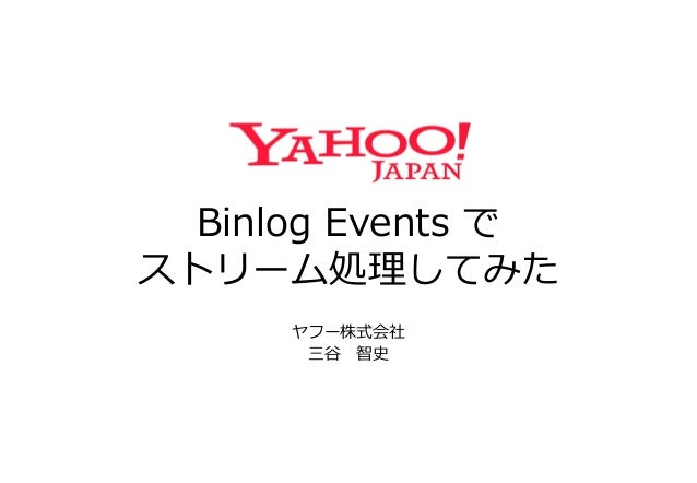Binlog Events で ストリーム処理してみた ヤフー株式会社 三谷 智史