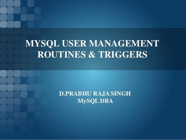 MYSQL USER MANAGEMENT ROUTINES & TRIGGERS     D.PRABHU RAJA SINGH          MySQL DBA