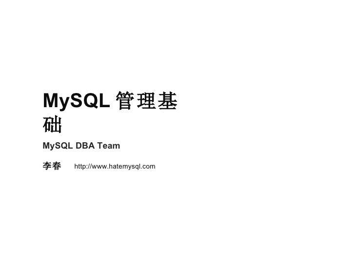 MySQL DBA Team 李春  http://www.hatemysql.com MySQL 管理基础